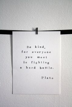 """This is one of my favorite quotes. No matter what you're going through, """"Be kind, for everyone you meet is fighting a hard battle."""" Plato"""