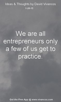 "January 28th 2015 Idea, ""We are all entrepreneurs only a few of us get to practice."" https://www.youtube.com/watch?v=AMp5fhp_9BQ"