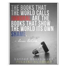 The books that the world calls IMMORAL are the books that show the world its own SHAME. -Oscar Wilde (Pulaski Academy)