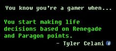 You know your a gamer when u start making life decisions based on Renegade and Paragon points :)