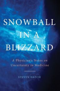 Snowball in a Blizzard: A Physician's Notes on Uncertainty in Medicine by Steven Hatch | 9780465050642 | Hardcover | Barnes & Noble