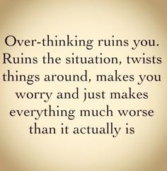 Over-thinking ruins you. Ruins the situation, twists things around, makes you worry, and just makes everything much worse than it actually is. - Google Search