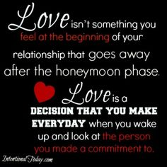 Love isn't something you feel at the beginning of your relationship that goes away after the honeymoon phase. Love is a decision that you make when you wake up everyday and look at that person that you made a commitment to.