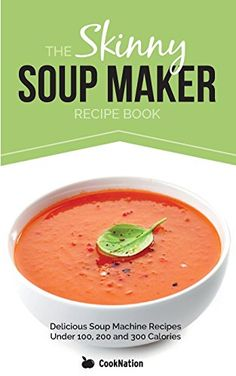 The Skinny Soup Maker Recipe Book: Delicious Low Calorie, Healthy and Simple Soup Machine Recipes Under 100, 200 and 300 Calories. Perfect For Any Diet and Weight Loss Plan.: Amazon.co.uk: CookNation: 9781909855021: Books