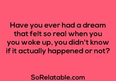 And i still not convinced. There are two dream I had, the first when I was four and the secind last year and I swer they are real. Real dreams. Yes! This has happened!