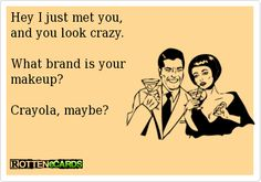Hey I just met you,  and you look crazy.     What brand is your   makeup?    Crayola, maybe?