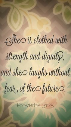 Proverbs 31:25...She is clothed with strength and dignity, and she laughs without fear of the future. (Proverbs 31:25 NLT) #scripture #bible #proverbs31 #verse #god