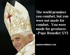The world promises you comfort, but you were not made for comfort. You were made for greatness. ~ Pope Benedict XVI