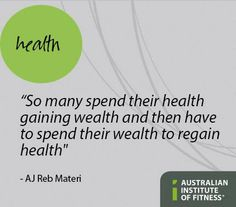 """So many spend their health gaining wealth and then have to spend their wealth to regain health"" #AJRebMateri #Health #Fitness #LifeLesson #WiseWords #Inspire #Quote #TheInstitute #AusInstFitness #AustralianInstituteOfFitness http://www.fitness.edu.au/"