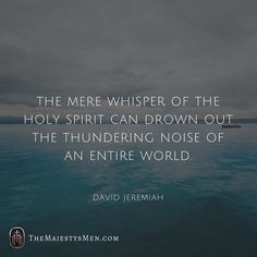 The mere whisper of the Holy Spirit can drown out the thundering noise of an entire world. David Jeremiah #christian #holyspirit #Bible #truth #doctrine #whisper #noise #volume #religion #spirituality #gospel #davidjeremiah #quotes #words #qotd #jesus #christ #God #thunder #hope #faith #belief #trust #prayer (Visit http://ift.tt/1O9ntrc for more images and thoughts like these!)