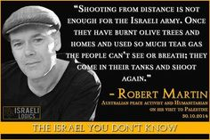 """""""イスラエル軍にとっては遠くからの銃撃では十分ではない。オリーブの木や家を焼き、人が見ることも息をすることもできなるように多量の催涙ガスを使った後は;戦車でやってきてまた撃つ。""""                              - ロバート・マーチン               オーストラリアの平和活動家で人道主義者                2014年10月30日、パレスチナ訪問時。 イスラエルの論理  あなたが知らないイスラエル"""