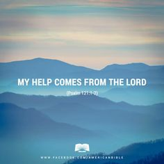 I look to the mountains; where will my help come from? My help will come from the Lord, who made heaven and earth. - Psalm 121:1-2