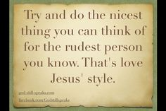 Try and do the nicest thing you can think of for the rudest person you know.  That's love Jesus' style!