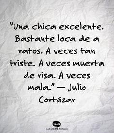 """""""Una chica excelente. Bastante loca de a ratos. A veces tan triste. A veces muerta de risa. A veces mala."""" — Julio Cortázar - Quote From Recite.com #RECITE #QUOTE"""