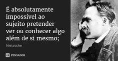 É absolutamente impossível ao sujeito pretender ver ou conhecer algo além de si mesmo; — Nietzsche