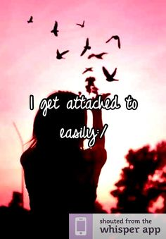 I get attached to easily:/