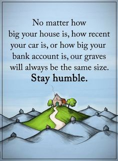 Stay Humble Quotes No matter how much you've made, in the end we all leave the same way and end up in the same dirt. Karma Quotes, Reality Quotes, Wise Quotes, Quotable Quotes, Words Quotes, Motivational Quotes, Funny Quotes, Inspirational Quotes, Sayings