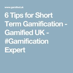 6 Tips for Short Term Gamification - Gamified UK - #Gamification Expert