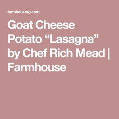 "Goat Cheese Potato ""Lasagna"" by Chef Rich Mead | Farmhouse"