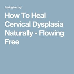 How To Heal Cervical Dysplasia Naturally - Flowing Free