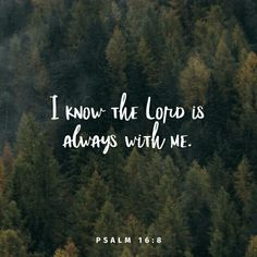 I know the Lord is always with me. I will not be shaken, for he is right beside me. Psalms 16:8 NLT http://bible.com/116/psa.16.8.NLT