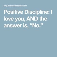 "Positive Discipline: I love you, AND the answer is, ""No."""
