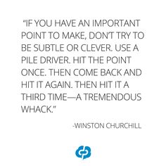 """""""If you have an important point to make, don't try to be subtle or clever. Use a pile driver. Hit the point once. Then come back and hit it again. Then hit it a third time—a tremendous whack."""" -Winston Churchill-Motivational and inspirational,quotes for small business owners,entrepreneurs,retailers,boutique owners."""