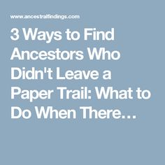 3 Ways to Find Ancestors Who Didn't Leave a Paper Trail: What to Do When There…