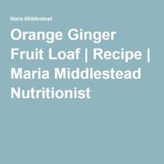 Orange Ginger Fruit Loaf | Recipe | Maria Middlestead Nutritionist