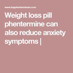 Weight loss pill phentermine can also reduce anxiety symptoms |