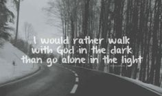 Walk with God even if it means walking in the dark