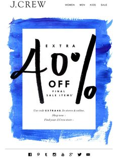 J Crew Email Marketing . Eblast. What I like: White rectangle on top of blue paint. The 40% is outside the white boundary. Social media links are small at the bottom. Placing of text and graphics is very nice.