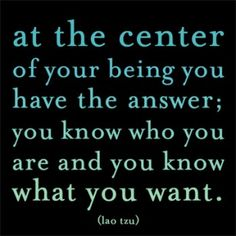At the center of your being, you have the answer; you know you are and you know what you want.
