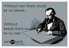 Without men there would be no beards... Without beards there would be no men...