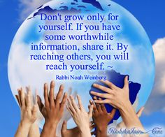 Don't grow only for yourself. If you have some worthwhile information, share it. By reaching others, you will reach yourself. ~Rabbi Noah Weinberg