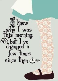 """I knew who I was this morning, but I've changed a few times since then."" ~Through the Looking Glass"