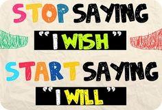 "Stop saying ""I wish"". Start saying ""I will!"""