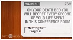 someecards.com - Warning Sign: On your deathbed you will regret every second of your life spent in this conference room.