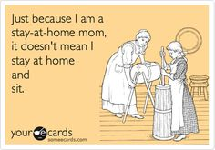 Just because I am a stay-at-home mom, it doesn't mean I stay at home and sit.