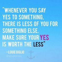 "Blog: ""Whenever you say yes to something, there is less of you for something else. Make sure your YES is worth the LESS."" -Louie Giglio quote"