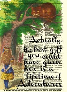 Actually, the best gift you could have given her is a lifetime of adventures. - Alice in Wonderland quote
