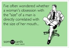 Ive often wondered whether a womans obsession with the size of a man is directly correlated with the size of her mouth...