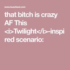that bitch is crazy AF  This <i>Twilight</i>-inspired scenario:
