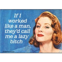 If I worked like a man, they'd call me a lazy bitch.
