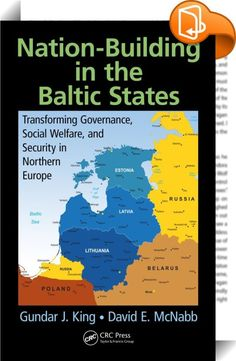 Nation-Building in the Baltic States    :  The product of more than twenty years of research, first-person observations, discussions, and policy analyses, Nation-Building in the Baltic States: Transforming Governance, Social Welfare, and Security in Northern Europe explores the characteristics of the Baltic states as positioned in the northeast corridor in terms of military strife and polity development such as democratization. It details governments' efforts to abet transparency and t...