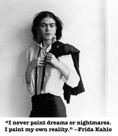"""I never paint dreams or nightmares. I paint my own reality."" — Frida Kahlo"
