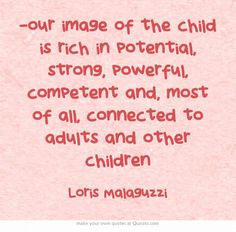 …our image of the child is rich in potential, strong, powerful,...