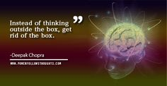Instead of thinking outside the box, get rid of the box.  – Deepak Chopra  - See more at: http://www.powerfollowsthoughts.com/instead-of-thinking-outside-the-box-get-rid-of-the-box-2/#sthash.5qoreJGq.dpuf