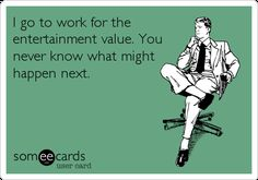 Free and Funny Workplace Ecard: I go to work for the entertainment value. You never know what might happen next. Create and send your own custom Workplace ecard. Medical Humor, Nurse Humor, Psych Nurse, Pharmacy Humor, Rn Nurse, I Go To Work, Going To Work, Work Humor, Work Memes