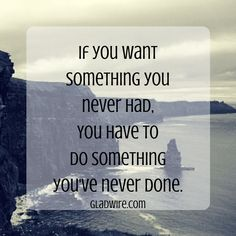 """""""If you want something you never had, you have to do something you've never done.""""  For more positive quotes and stories, click on the image above!"""